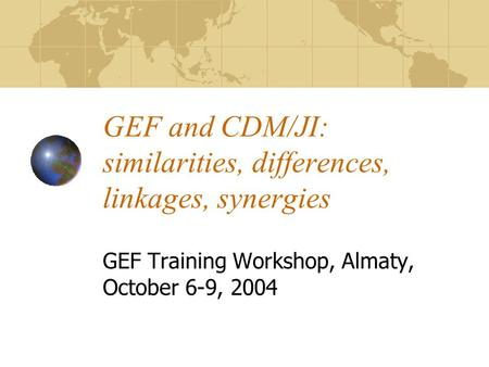 GEF and CDM/JI: similarities, differences, linkages, synergies GEF Training Workshop, Almaty, October 6-9, 2004.
