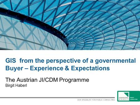 DER SPEZIALIST FÜR PUBLIC CONSULTING GIS from the perspective of a governmental Buyer – Experience & Expectations The Austrian JI/CDM Programme Birgit.