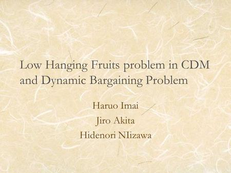 Low Hanging Fruits problem in CDM and Dynamic Bargaining Problem Haruo Imai Jiro Akita Hidenori NIizawa.