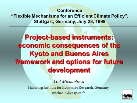 Project-based instruments: economic consequences of the Kyoto and Buenos Aires framework and options for future development Axel Michaelowa Hamburg Institute.