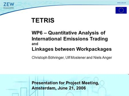 1 TETRIS WP6 – Quantitative Analysis of International Emissions Trading and Linkages between Workpackages Christoph Böhringer, Ulf Moslener and Niels Anger.