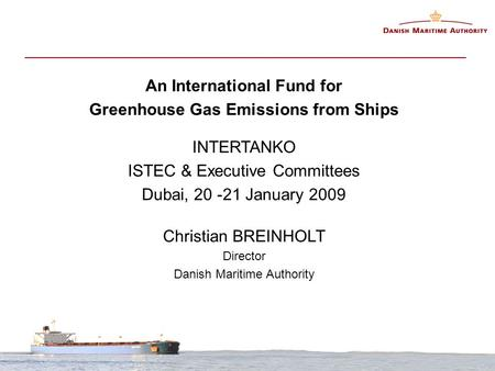 An International Fund for Greenhouse Gas Emissions from Ships INTERTANKO ISTEC & Executive Committees Dubai, 20 -21 January 2009 Christian BREINHOLT Director.