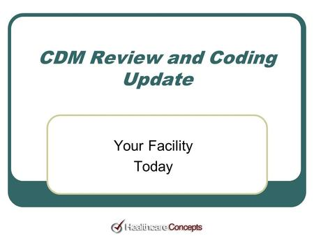 CDM Review and Coding Update Your Facility Today.