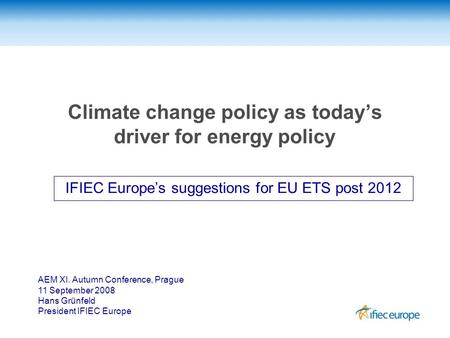 Climate change policy as today's driver for energy policy IFIEC Europe's suggestions for EU ETS post 2012 AEM XI. Autumn Conference, Prague 11 September.