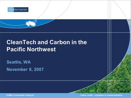 Carbon credits - origination to commercialisation© 2006 EcoSecurities Group plc CleanTech and Carbon in the Pacific Northwest Seattle, WA November 8, 2007.