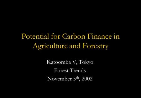 Potential for Carbon Finance in Agriculture and Forestry Katoomba V, Tokyo Forest Trends November 5 th, 2002.