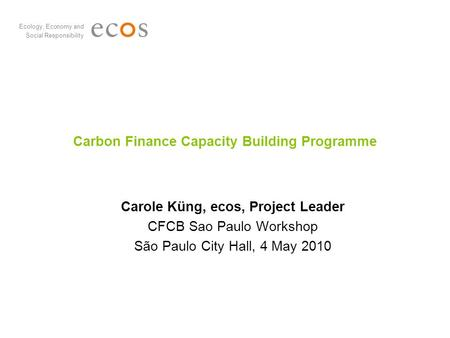 Ecology, Economy and Social Responsibility Carbon Finance Capacity Building Programme Carole Küng, ecos, Project Leader CFCB Sao Paulo Workshop São Paulo.