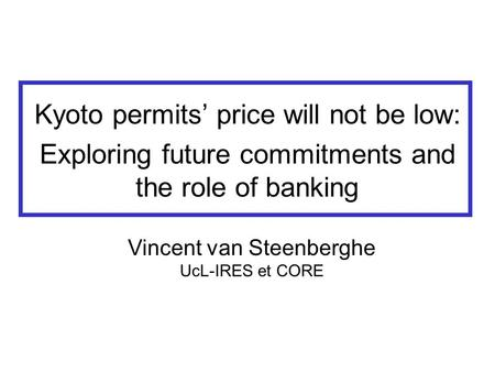 Kyoto permits' price will not be low: Exploring future commitments and the role of banking Vincent van Steenberghe UcL-IRES et CORE.