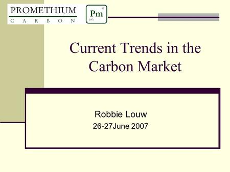 Current Trends in the Carbon Market Robbie Louw 26-27June 2007.