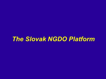 The Slovak NGDO Platform. ● an interest group of legal entities ● 26 members: 19 regular members, 7 observers.