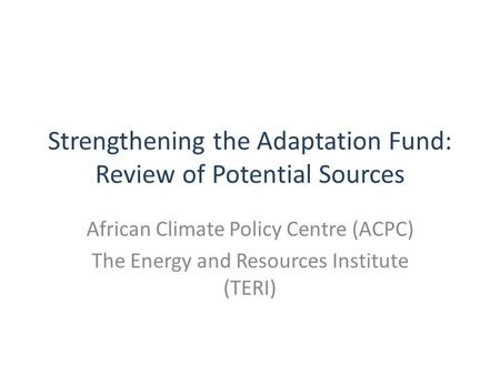 Strengthening the Adaptation Fund: Review of Potential Sources African Climate Policy Centre (ACPC) The Energy and Resources Institute (TERI)