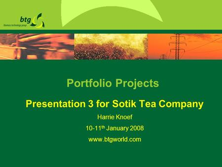 Portfolio Projects Presentation 3 for Sotik Tea Company Harrie Knoef 10-11 th January 2008 www.btgworld.com.