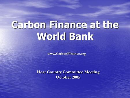 Carbon Finance at the World Bank Host Country Committee Meeting October 2005 www.CarbonFinance.org.