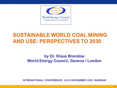 1 SUSTAINABLE WORLD COAL MINING AND USE: PERSPECTIVES TO 2030 by Dr. Klaus Brendow World Energy Council, Geneva / London INTERNATIONAL CONFERENCE 22-23.