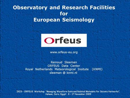 Observatory and Research Facilities for European Seismology www.orfeus-eu.org Reinoud Sleeman ORFEUS Data Center Royal Netherlands Meteorological Insitute.