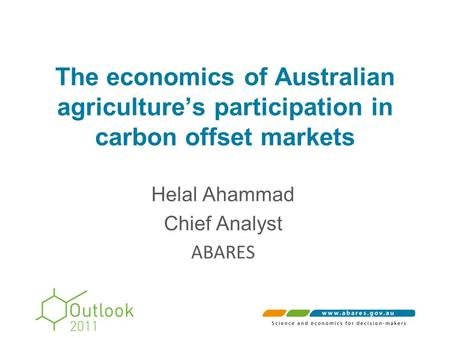 The economics of Australian agriculture's participation in carbon offset markets Helal Ahammad Chief Analyst ABARES.