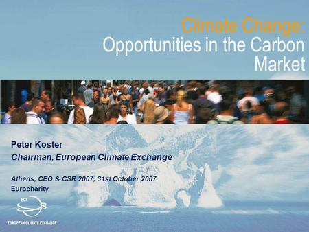 Climate Change: Opportunities in the Carbon Market Peter Koster Chairman, European Climate Exchange Athens, CEO & CSR 2007, 31st October 2007 Eurocharity.
