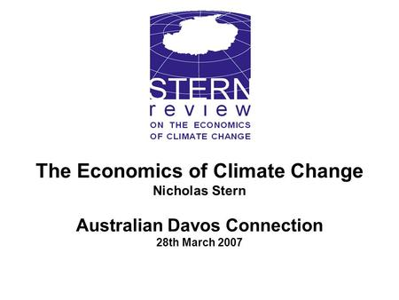 The Economics of Climate Change Nicholas Stern Australian Davos Connection 28th March 2007.