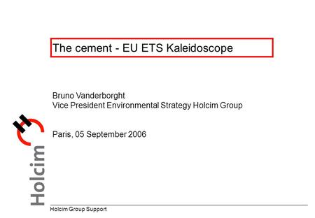 The cement - EU ETS Kaleidoscope Holcim Group Support Bruno Vanderborght Vice President Environmental Strategy Holcim Group Paris, 05 September 2006.