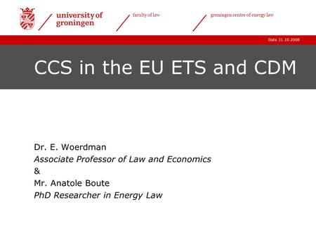 Date 31.10.2008 faculty of lawgroningen centre of energy law CCS in the EU ETS and CDM Dr. E. Woerdman Associate Professor of Law and Economics & Mr. Anatole.