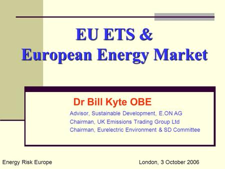 EU ETS & European Energy Market Dr Bill Kyte OBE Advisor, Sustainable Development, E.ON AG Chairman, UK Emissions Trading Group Ltd Chairman, Eurelectric.