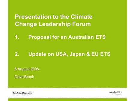 Presentation to the Climate Change Leadership Forum 1.Proposal for an Australian ETS 2.Update on USA, Japan & EU ETS 6 August 2008 Dave Brash.