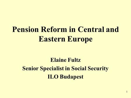 1 Pension Reform in Central and Eastern Europe Elaine Fultz Senior Specialist in Social Security ILO Budapest.