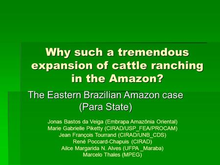 Why such a tremendous expansion of cattle ranching in the Amazon? The Eastern Brazilian Amazon case (Para State) Jonas Bastos da Veiga (Embrapa Amazônia.