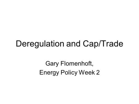 Deregulation and Cap/Trade Gary Flomenhoft, Energy Policy Week 2.