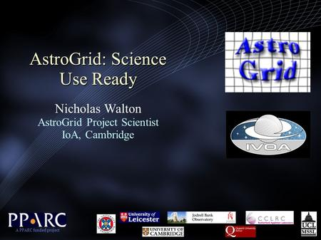 AstroGrid: Science Use Ready AstroGrid: Science Use Ready Nicholas Walton AstroGrid Project Scientist IoA, Cambridge A PPARC funded project.