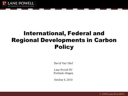 © 2009 Lane Powell PC International, Federal and Regional Developments in Carbon Policy David Van't Hof Lane Powell PC Portland, Oregon October 8, 2010.