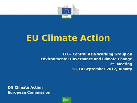 Climate Action EU Climate Action EU – Central Asia Working Group on Environmental Governance and Climate Change 2 nd Meeting 13-14 September 2012, Almaty.