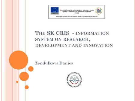 T HE SK CRIS - INFORMATION SYSTEM ON RESEARCH, DEVELOPMENT AND INNOVATION Zendulkova Danica.
