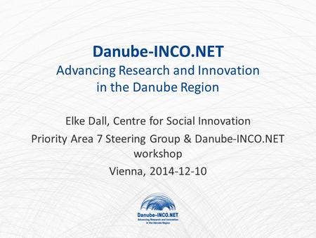 Danube-INCO.NET Advancing Research and Innovation in the Danube Region Elke Dall, Centre for Social Innovation Priority Area 7 Steering Group & Danube-INCO.NET.