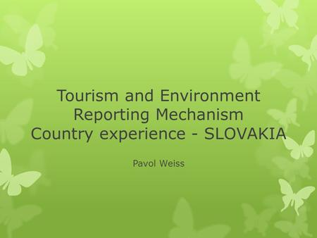 Tourism and Environment Reporting Mechanism Country experience - SLOVAKIA Pavol Weiss.