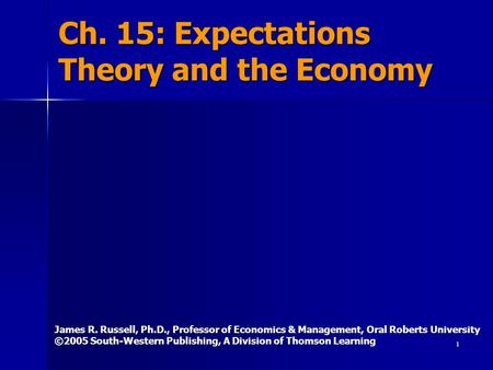 1 Ch. 15: Expectations Theory and the Economy James R. Russell, Ph.D., Professor of Economics & Management, Oral Roberts University ©2005 South-Western.