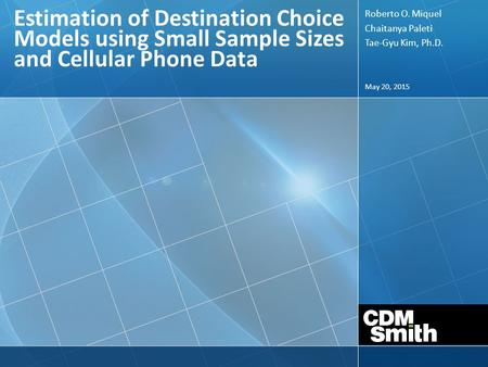 May 20, 2015 Estimation of Destination Choice Models using Small Sample Sizes and Cellular Phone Data Roberto O. Miquel Chaitanya Paleti Tae-Gyu Kim, Ph.D.