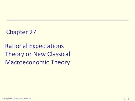Copyright  2011 Pearson Canada Inc. 27 - 1 Chapter 27 Rational Expectations Theory or New Classical Macroeconomic Theory.