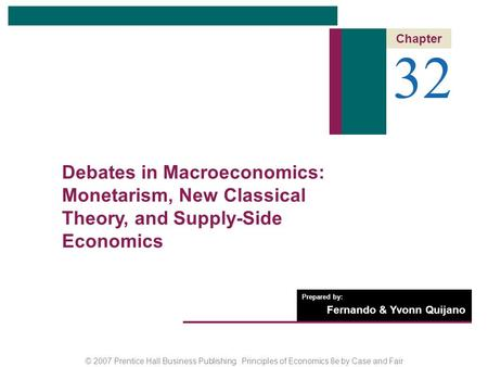 © 2007 Prentice Hall Business Publishing Principles of Economics 8e by Case and Fair Prepared by: Fernando & Yvonn Quijano 32 Chapter Debates in Macroeconomics: