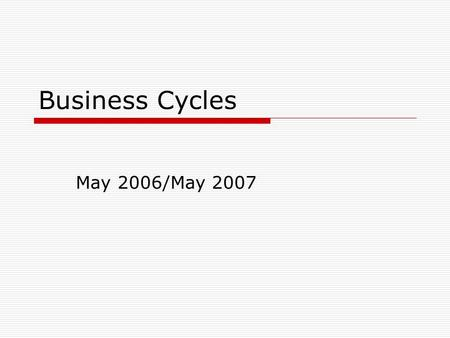 Business Cycles May 2006/May 2007. Business Cycle/Fluctuations  The ups and downs in an economy as measured by changes in the level of total output (Real.