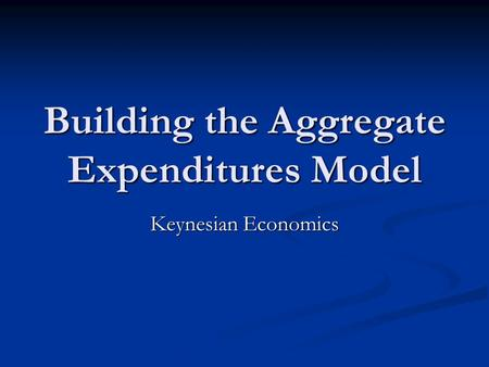 Building the Aggregate Expenditures Model Keynesian Economics.
