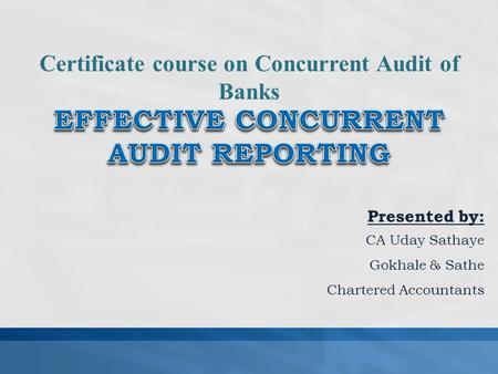 Presented by: CA Uday Sathaye Gokhale & Sathe Chartered Accountants Certificate course on Concurrent Audit of Banks.