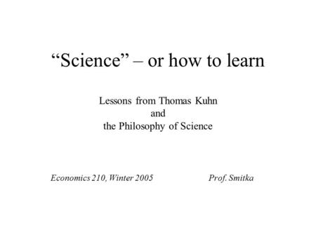"""Science"" – or how to learn Lessons from Thomas Kuhn and the Philosophy of Science Economics 210, Winter 2005Prof. Smitka."