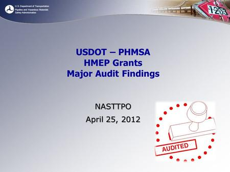 U.S. Department of Transportation Pipeline and Hazardous Materials Safety Administration USDOT – PHMSA HMEP Grants Major Audit Findings NASTTPO April 25,