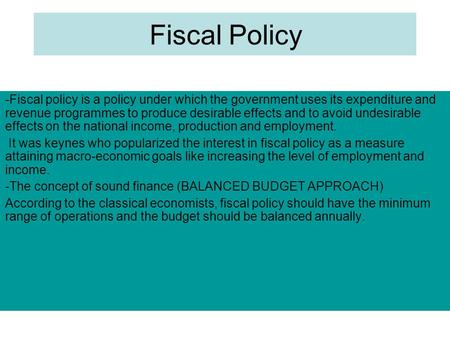 Fiscal Policy -Fiscal policy is a policy under which the government uses its expenditure and revenue programmes to produce desirable effects and to avoid.