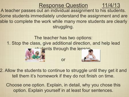 A teacher passes out an individual assignment to his students. Some students immediately understand the assignment and are able to complete the work while.