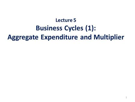 Lecture 5 Business Cycles (1): Aggregate Expenditure and Multiplier 1.