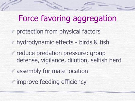 Force favoring aggregation protection from physical factors hydrodynamic effects - birds & fish reduce predation pressure: group defense, vigilance, dilution,