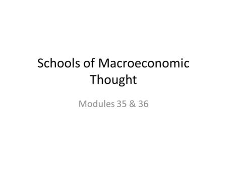 Schools of Macroeconomic Thought Modules 35 & 36.