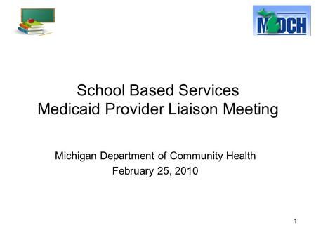 1 School Based Services Medicaid Provider Liaison Meeting Michigan Department of Community Health February 25, 2010.